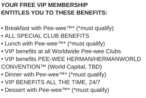 YOUR FREE Pee-wee Herman VIP MEMBERSHIP ENTITLES YOU